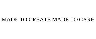 mark for MADE TO CREATE MADE TO CARE, trademark #85468484