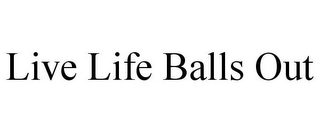 mark for LIVE LIFE BALLS OUT, trademark #85470609