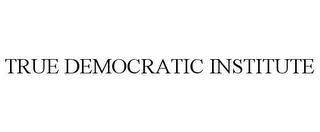 mark for TRUE DEMOCRATIC INSTITUTE, trademark #85471163