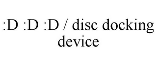 mark for :D :D :D / DISC DOCKING DEVICE, trademark #85471754