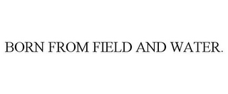 mark for BORN FROM FIELD AND WATER., trademark #85471999