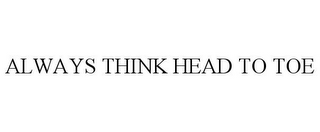 mark for ALWAYS THINK HEAD TO TOE, trademark #85474880