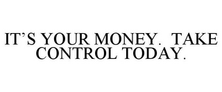 mark for IT'S YOUR MONEY. TAKE CONTROL TODAY., trademark #85476993