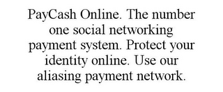 mark for PAYCASH ONLINE. THE NUMBER ONE SOCIAL NETWORKING PAYMENT SYSTEM. PROTECT YOUR IDENTITY ONLINE. USE OUR ALIASING PAYMENT NETWORK., trademark #85477345