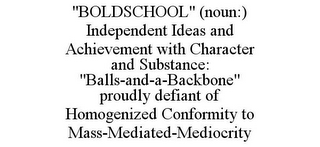 "mark for ""BOLDSCHOOL"" (NOUN:) INDEPENDENT IDEAS AND ACHIEVEMENT WITH CHARACTER AND SUBSTANCE: ""BALLS-AND-A-BACKBONE"" PROUDLY DEFIANT OF HOMOGENIZED CONFORMITY TO MASS-MEDIATED-MEDIOCRITY, trademark #85479604"