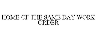 mark for HOME OF THE SAME DAY WORK ORDER, trademark #85483571