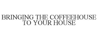 mark for BRINGING THE COFFEEHOUSE TO YOUR HOUSE, trademark #85483698
