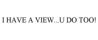 mark for I HAVE A VIEW...U DO TOO!, trademark #85485307