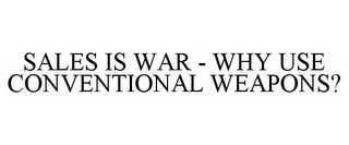 mark for SALES IS WAR - WHY USE CONVENTIONAL WEAPONS?, trademark #85485448
