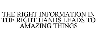 mark for THE RIGHT INFORMATION IN THE RIGHT HANDS LEADS TO AMAZING THINGS, trademark #85488378