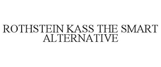 mark for ROTHSTEIN KASS THE SMART ALTERNATIVE, trademark #85493474