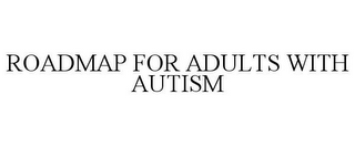 mark for ROADMAP FOR ADULTS WITH AUTISM, trademark #85495926