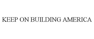 mark for KEEP ON BUILDING AMERICA, trademark #85500461