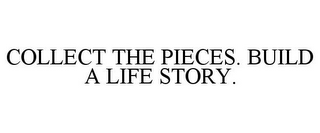 mark for COLLECT THE PIECES. BUILD A LIFE STORY., trademark #85503058
