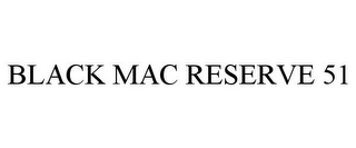mark for BLACK MAC RESERVE 51, trademark #85503171