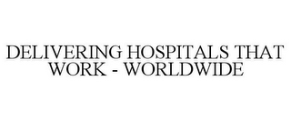 mark for DELIVERING HOSPITALS THAT WORK - WORLDWIDE, trademark #85508453