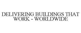 mark for DELIVERING BUILDINGS THAT WORK - WORLDWIDE, trademark #85508529