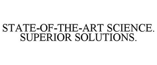 mark for STATE-OF-THE-ART SCIENCE. SUPERIOR SOLUTIONS., trademark #85509663