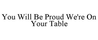 mark for YOU WILL BE PROUD WE'RE ON YOUR TABLE, trademark #85512773