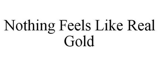 mark for NOTHING FEELS LIKE REAL GOLD, trademark #85512870