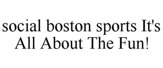 mark for SOCIAL BOSTON SPORTS IT'S ALL ABOUT THE FUN!, trademark #85515668