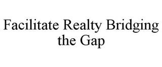 mark for FACILITATE REALTY BRIDGING THE GAP, trademark #85517477