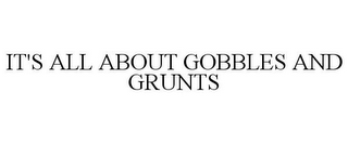 mark for IT'S ALL ABOUT GOBBLES AND GRUNTS, trademark #85518153