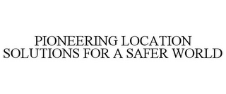mark for PIONEERING LOCATION SOLUTIONS FOR A SAFER WORLD, trademark #85518465