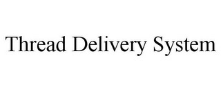 mark for THREAD DELIVERY SYSTEM, trademark #85518493