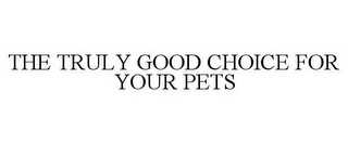 mark for THE TRULY GOOD CHOICE FOR YOUR PETS, trademark #85518561