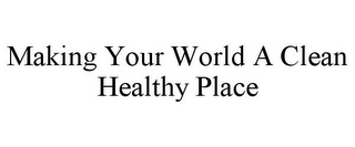 mark for MAKING YOUR WORLD A CLEAN HEALTHY PLACE, trademark #85518861