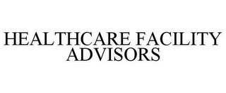 mark for HEALTHCARE FACILITY ADVISORS, trademark #85519061