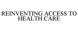 mark for REINVENTING ACCESS TO HEALTH CARE, trademark #85519743