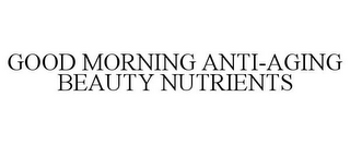 mark for GOOD MORNING ANTI-AGING BEAUTY NUTRIENTS, trademark #85519944