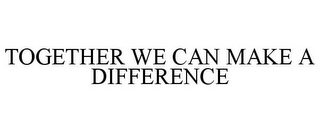 mark for TOGETHER WE CAN MAKE A DIFFERENCE, trademark #85521148