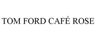 mark for TOM FORD CAFÉ ROSE, trademark #85522422