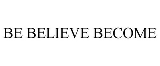 mark for BE BELIEVE BECOME, trademark #85522921