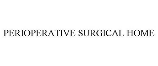 mark for PERIOPERATIVE SURGICAL HOME, trademark #85523035