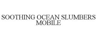 mark for SOOTHING OCEAN SLUMBERS MOBILE, trademark #85524469
