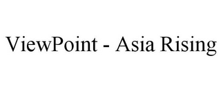 mark for VIEWPOINT - ASIA RISING, trademark #85527021