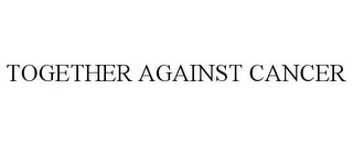 mark for TOGETHER AGAINST CANCER, trademark #85529332