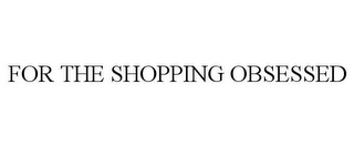 mark for FOR THE SHOPPING OBSESSED, trademark #85530148