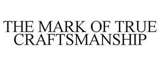 mark for THE MARK OF TRUE CRAFTSMANSHIP, trademark #85531715