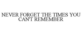 mark for NEVER FORGET THE TIMES YOU CAN'T REMEMBER, trademark #85532753