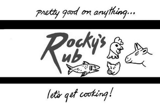 mark for ROCKY'S RUB PRETTY GOOD ON ANYTHING... LETS' GET COOKING!, trademark #85534292