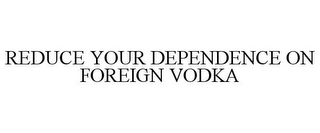 mark for REDUCE YOUR DEPENDENCE ON FOREIGN VODKA, trademark #85534954