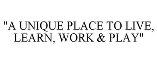 "mark for ""A UNIQUE PLACE TO LIVE, LEARN, WORK & PLAY"", trademark #85537720"