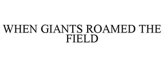 mark for WHEN GIANTS ROAMED THE FIELD, trademark #85538713