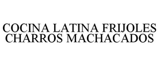 mark for COCINA LATINA FRIJOLES CHARROS MACHACADOS, trademark #85539590