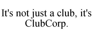 mark for IT'S NOT JUST A CLUB, IT'S CLUBCORP., trademark #85542269